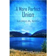 A More Perfect Union by Roth, George M., 9781434992963