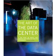 The Art of the Data Center A Look Inside the World's Most Innovative and Compelling Computing Environments by Alger, Douglas, 9781587142963