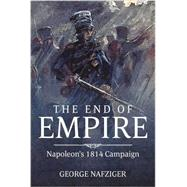 The End of Empire: Napoleon's 1814 Campaign by Nafziger, George, 9781909982963