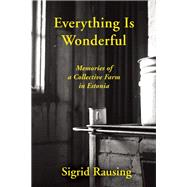 Everything is Wonderful Memories of a Collective Farm in Estonia by Rausing, Sigrid, 9780802122964