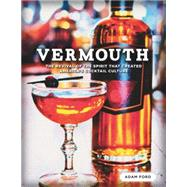 Vermouth: The Revival of the Spirit That Created America's Cocktail Culture by Ford, Adam, 9781581572964