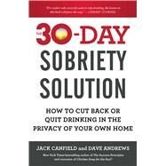 The 30-Day Sobriety Solution How to Cut Back or Quit Drinking in the Privacy of Your Own Home by Canfield, Jack; Andrews, Dave, 9781476792965