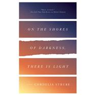 On the Shores of Darkness, There Is Light A Novel by Strube, Cordelia, 9781770412965
