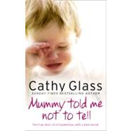 Mummy Told Me Not to Tell : The True Story of a Troubled Boy with a Dark Secret by GLASS CATHY, 9780007362967
