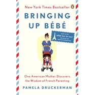 Bringing Up Bébé One American Mother Discovers the Wisdom of French Parenting (now with Bébé Day by Day: 100 Keys to French Parenting) by Druckerman, Pamela, 9780143122968