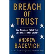 Breach of Trust How Americans Failed Their Soldiers and Their Country by Bacevich, Andrew J., 9780805082968