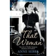 That Woman The Life of Wallis Simpson, Duchess of Windsor by Sebba, Anne, 9781250002969
