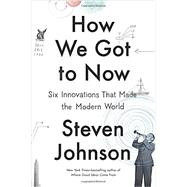 How We Got to Now Six Innovations That Made the Modern World by Johnson, Steven, 9781594632969