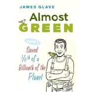 Almost Green: How I Saved 1/6th of a Billionth of the Planet by Glave, James, 9781632202970
