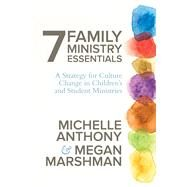 7 Family Ministry Essentials A Strategy for Culture Change in Children's and Student Ministries by Anthony, Michelle; Marshman, Megan, 9780781412971