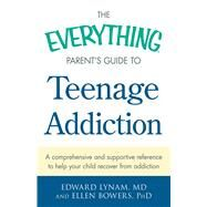 The Everything Parent's Guide to Teenage Addiction: A Comprehensive and Supportive Reference to Help Your Child Recover from Addiction by Lynam, Edward, M.D.; Bowers, Ellen, Ph.d., 9781440582974