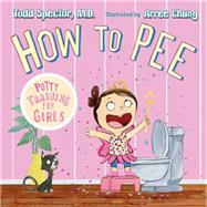 How to Pee: Potty Training for Girls by Spector, Todd; Chung, Arree, 9781627792974