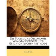 Die Politische Oekonomie Vom Standpunkte Der Geschichtlichen Methode by Knies, Karl, 9781148452975
