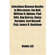 Infectious Disease Deaths in Wisconsin : Jim Hall, William H. Upham, Paul Sills, Ray Berres, Henry Harnden, Carl Russell Fish, James O. Davidson by , 9781156892978