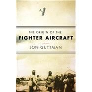 The Origin of the Fighter Aircraft by Guttman, Jon, 9781594162978