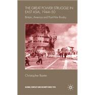 The Great Power Struggle in East Asia, 1944-50 Britain, America and Post-War Rivalry by Baxter, Christopher, 9780230202979