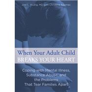 When Your Adult Child Breaks Your Heart Coping with Mental Illness, Substance Abuse, and the Problems That Tear Families Apart by Young, Joel L.; Adamec, Christine, 9780762792979