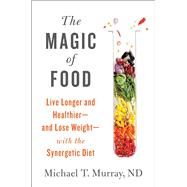 The Magic of Food Live Longer and Healthier--and Lose Weight--with the Synergetic Diet by Murray, Michael T., 9781451662979
