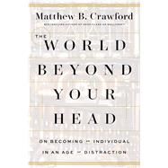 The World Beyond Your Head On Becoming an Individual in an Age of Distraction by Crawford, Matthew B., 9780374292980