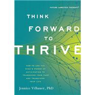 Think Forward to Thrive How to Use the Mind's Power of Anticipation to Transcend Your Past and Transform Your Life by Vilhauer, Jennice, 9781608682980