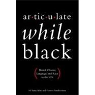Articulate While Black Barack Obama, Language, and Race in the U.S. by Alim, H. Samy; Smitherman, Geneva; Dyson, Michael Eric, 9780199812981