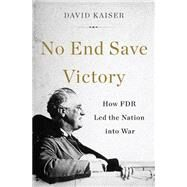 No End Save Victory: How FDR Led the Nation into War by Kaiser, David, 9780465052981