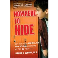 Nowhere to Hide : Why Kids with ADHD and LD Hate School and What We Can Do about It