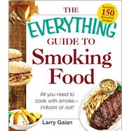 The Everything Guide to Smoking Food: All You Need to Cook With Smoke -- Indoors or Out! by Gaian, Larry, 9781440572982
