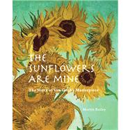 The Sunflowers Are Mine: The Story of Van Gogh's Masterpiece by Bailey, Martin, 9780711232983