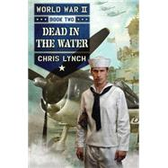 World War II Book 2: Dead in the Water by Lynch, Chris, 9780545522984