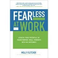 Fearless at Work: Achieve Your Potential by Transforming Small Moments into Big Outcomes by Fletcher, Molly, 9781259862984