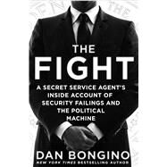 The Fight A Secret Service Agent's Inside Account of Security Failings and the Political Machine by Bongino, Dan, 9781250082985