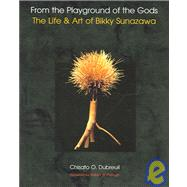 From the Playground of the Gods : The Life and Art of Bikky Sunazawa by Dubreuil, Chisato O., 9780967342986