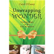 Unwrapping Wonder: Finding Hope in the Gift of Nature by O'casey, Carol; Kondratieff, Matthew, 9780981892986
