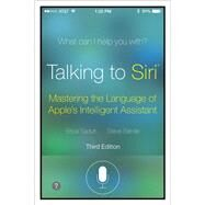 Talking to Siri Mastering the Language of Apple's Intelligent Assistant by Sadun, Erica; Sande, Steve, 9780789752987