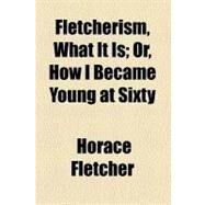 Fletcherism, What It Is by Fletcher, Horace, 9780217722988
