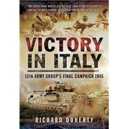 Victory in Italy: 15th Army Group's Final Campaign 1945 by Doherty, Richard, 9781783462988