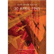 30 April 1945: The Day Hitler Shot Himself and Germany's Integration With the West Began by Kluge, Alexander; Hoban, Wieland, 9780857422989
