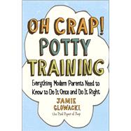 Oh Crap! Potty Training Everything Modern Parents Need to Know  to Do It Once and Do It Right by Glowacki, Jamie, 9781501122989