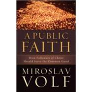 A Public Faith: How Followers of Christ Should Serve the Common Good by Volf, Miroslav, 9781587432989