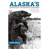 Alaska's Greatest Outdoor Legends by Kelly, Doug, 9781602232990