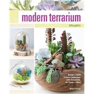 Modern Terrarium Studio: Design + Build Custom Landscapes With Succulents, Air Plants + More by George, Megan, 9781440242991