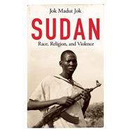 Sudan Race, Religion, and Violence by Jok, Jok Madut, 9781780742991