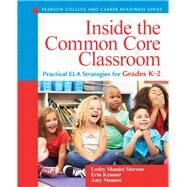 Inside the Common Core Classroom Practical ELA Strategies for Grades K-2 by Morrow, Lesley Mandel; Kramer, Erin; Monaco, Amy, 9780133362992