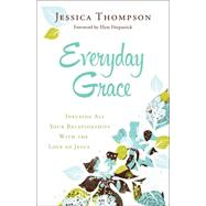 Everyday Grace: Infusing All Your Relationships With the Love of Jesus by Thompson, Jessica, 9780764212994