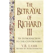The Betrayal of Richard III: An Introduction to the Controversy by Lamb, V. B.; Hammond, Peter, 9780750962995