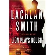 Lion Plays Rough A Leo Maxwell Mystery by Smith, Lachlan, 9780802122995
