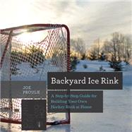 Backyard Ice Rink: A Step-by-step Guide for Building Your Own Hockey Rink at Home by Proulx, Joe, 9781581572995