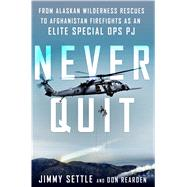 Never Quit From Alaskan Wilderness Rescues to Afghanistan Firefights as an Elite Special Ops PJ by Settle, Jimmy; Rearden, Don, 9781250102997