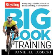 The Bicycling Big Book of Training Everything You Need to Know to Take Your Riding to the Next Level by Kosecki, Danielle, 9781623362997